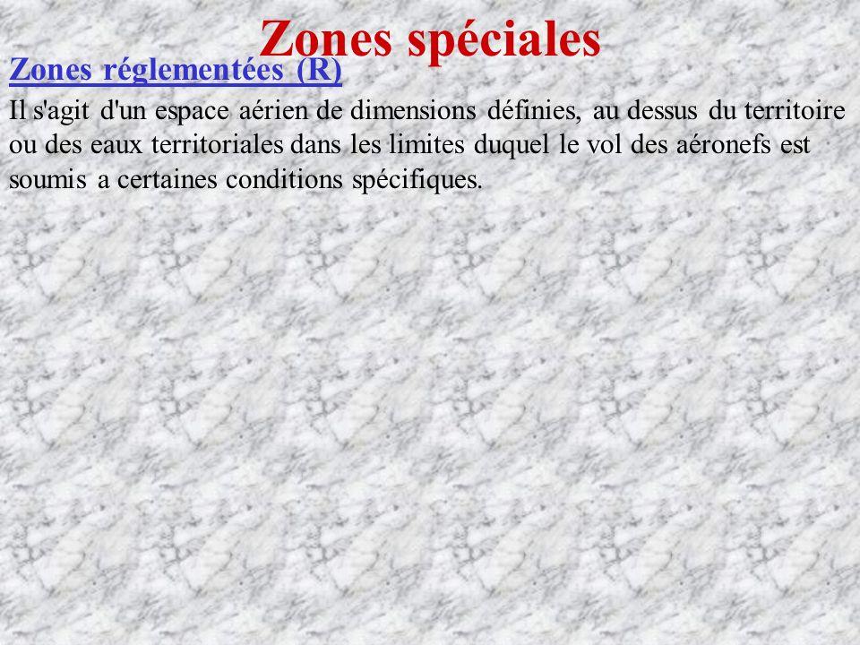 Zones spéciales Zones réglementées (R) Il s agit d un espace aérien de dimensions définies, au dessus du territoire ou des eaux territoriales dans les limites duquel le vol des aéronefs est soumis a certaines conditions spécifiques.