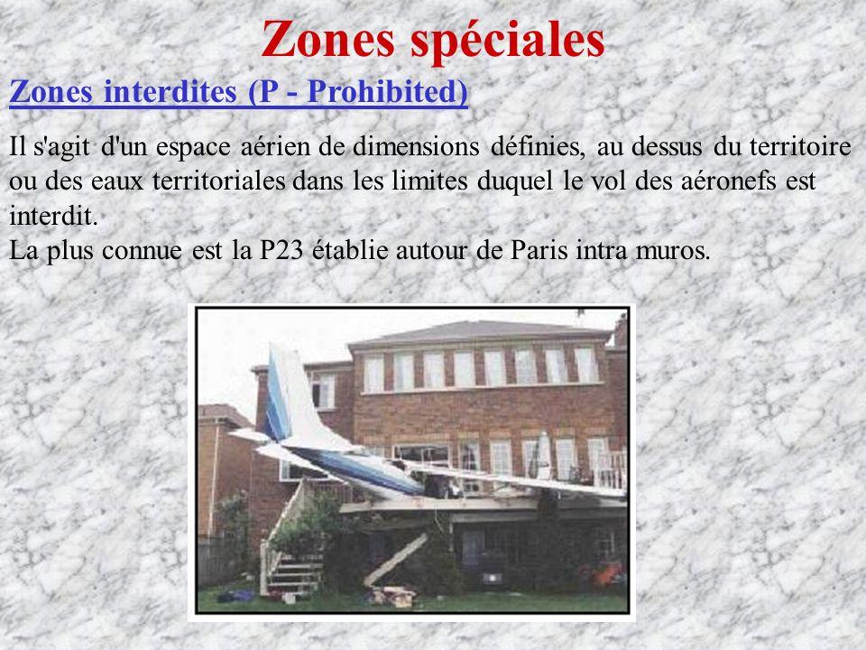 Zones spéciales Zones interdites (P - Prohibited) Il s agit d un espace aérien de dimensions définies, au dessus du territoire ou des eaux territoriales dans les limites duquel le vol des aéronefs est interdit.
