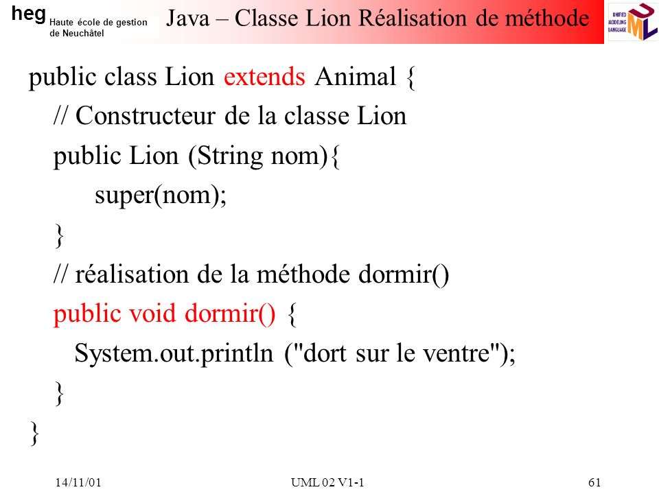 heg Haute école de gestion de Neuchâtel 14/11/01UML 02 V1-161 Java – Classe Lion Réalisation de méthode public class Lion extends Animal { // Constructeur de la classe Lion public Lion (String nom){ super(nom); } // réalisation de la méthode dormir() public void dormir() { System.out.println ( dort sur le ventre ); }
