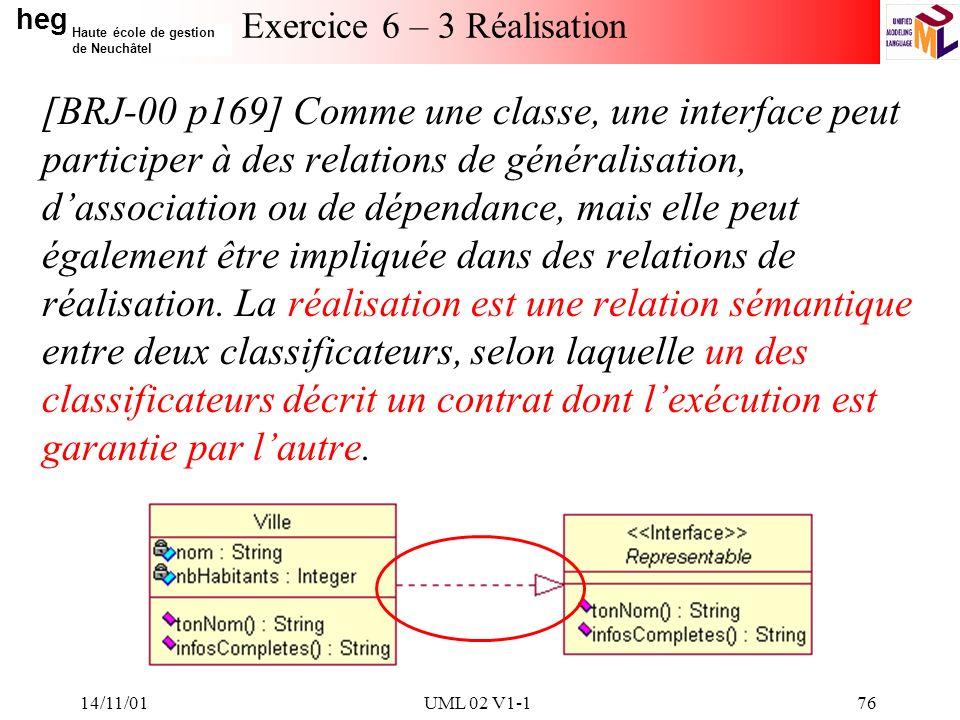 heg Haute école de gestion de Neuchâtel 14/11/01UML 02 V1-176 Exercice 6 – 3 Réalisation [BRJ-00 p169] Comme une classe, une interface peut participer à des relations de généralisation, dassociation ou de dépendance, mais elle peut également être impliquée dans des relations de réalisation.