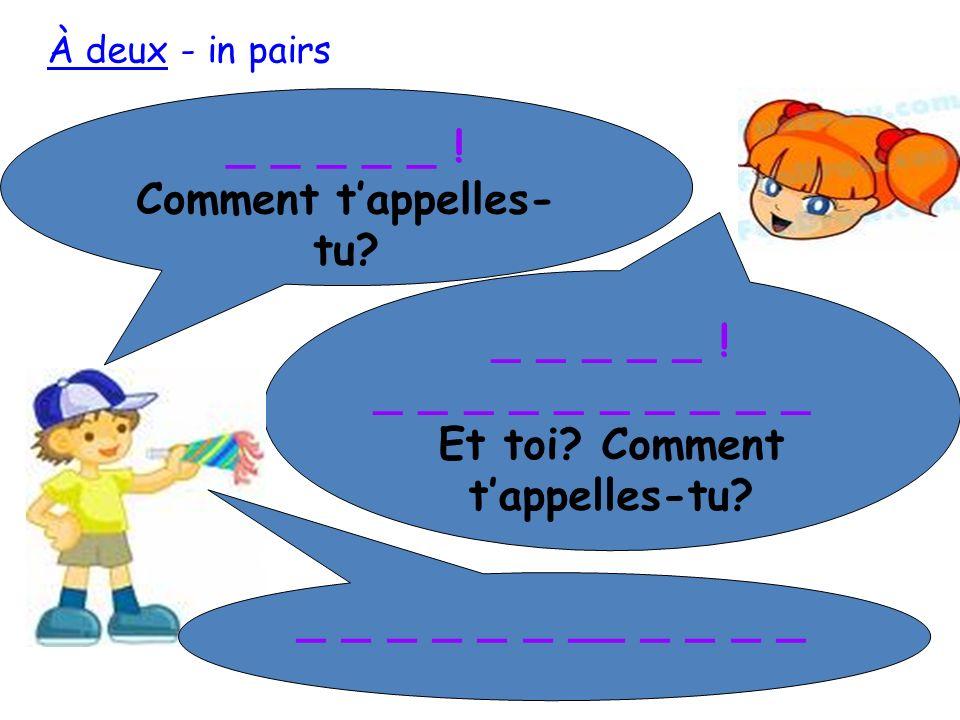 _ _ _ _ _ ! Comment tappelles- tu? _ _ _ _ _ ! Je mappelle _ _ _ _ Et toi? Comment tappelles-tu? Je mappelle _ _ _ _ _ À deux - in pairs