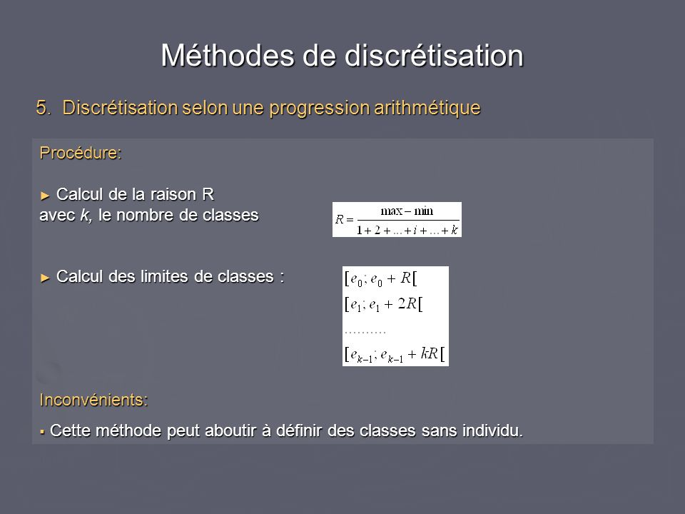 Procédure: Calcul de la raison R Calcul de la raison R avec k, le nombre de classes Calcul des limites de classes : Calcul des limites de classes :Inc