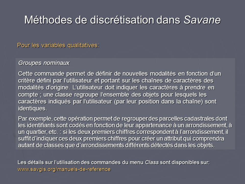 Méthodes de discrétisation dans Savane Pour les variables qualitatives: Groupes nominaux Cette commande permet de définir de nouvelles modalités en fonction dun critère défini par lutilisateur et portant sur les chaînes de caractères des modalités dorigine.
