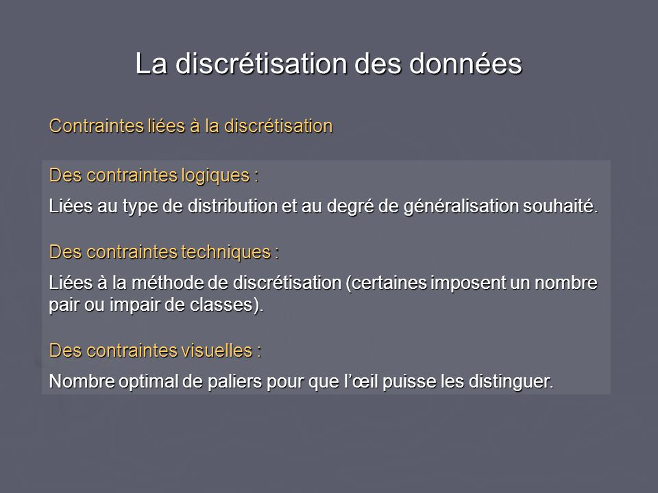 Des contraintes logiques : Liées au type de distribution et au degré de généralisation souhaité.