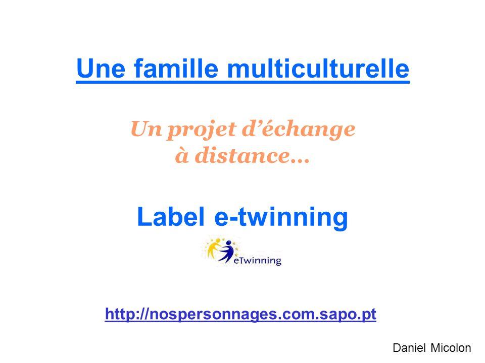 Une famille multiculturelle Un projet déchange à distance… Label e-twinning http://nospersonnages.com.sapo.pt Daniel Micolon