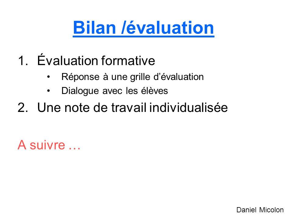 Bilan /évaluation 1.Évaluation formative Réponse à une grille dévaluation Dialogue avec les élèves 2.Une note de travail individualisée A suivre … Daniel Micolon