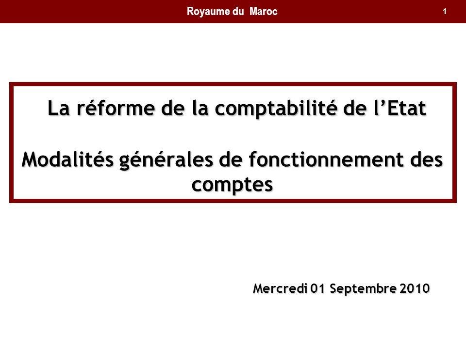 1 La réforme de la comptabilité de lEtat Modalités générales de fonctionnement des comptes La réforme de la comptabilité de lEtat Modalités générales de fonctionnement des comptes Mercredi 01 Septembre 2010 Royaume du Maroc