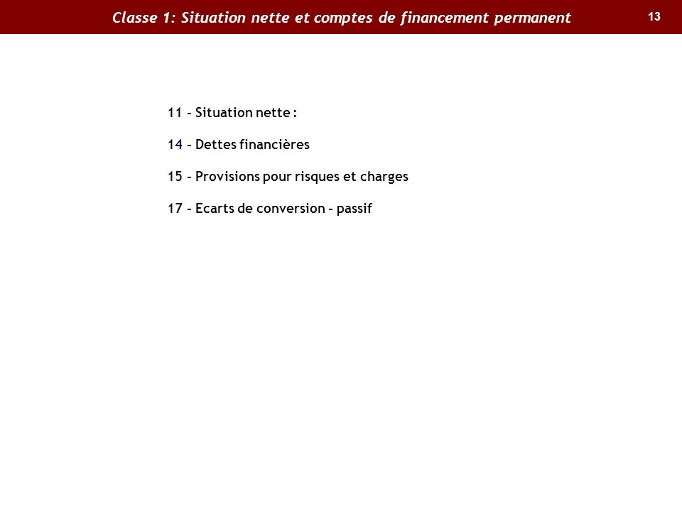 13 Classe 1: Situation nette et comptes de financement permanent 11 - Situation nette : 14 - Dettes financières 15 - Provisions pour risques et charges 17 - Ecarts de conversion - passif