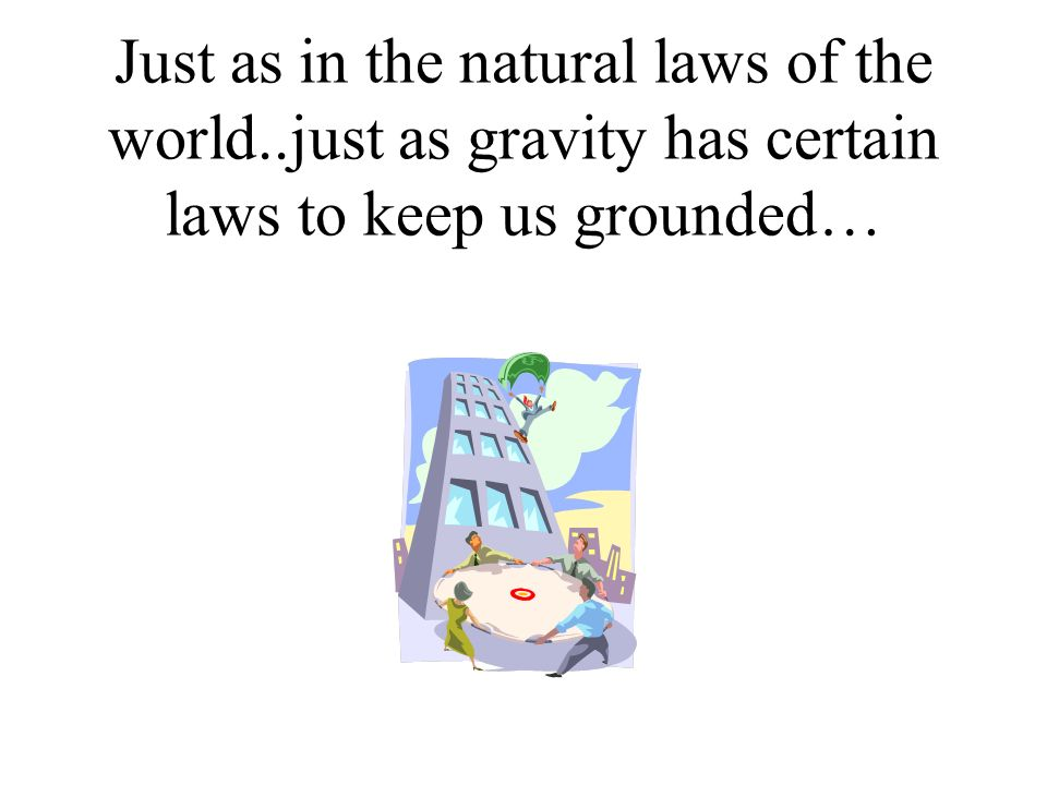 Just as in the natural laws of the world..just as gravity has certain laws to keep us grounded…