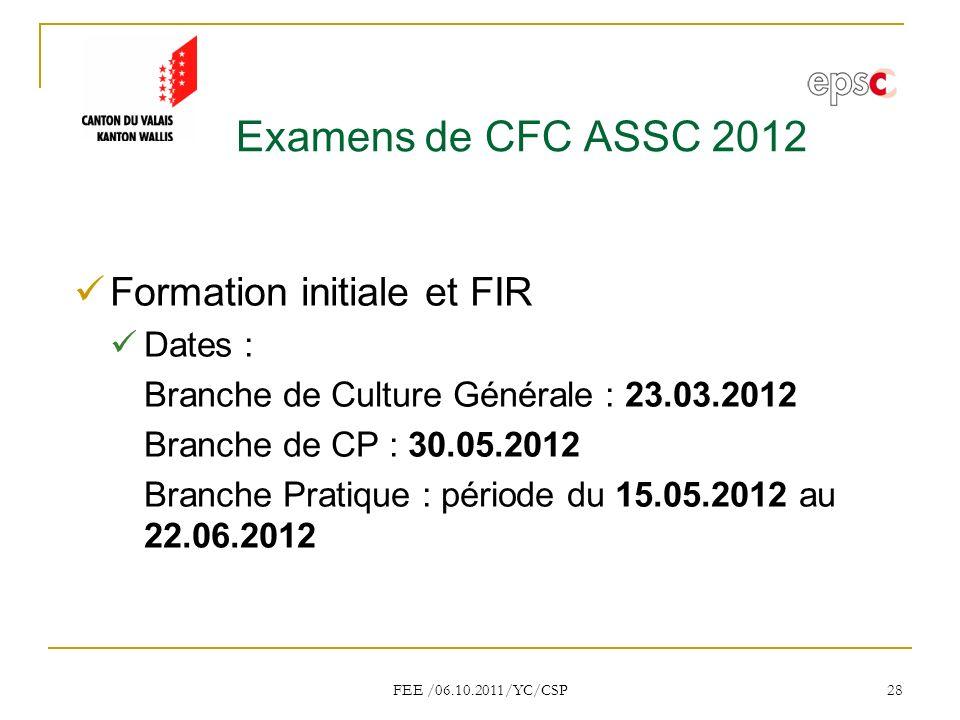 FEE /06.10.2011/YC/CSP 28 Examens de CFC ASSC 2012 Formation initiale et FIR Dates : Branche de Culture Générale : 23.03.2012 Branche de CP : 30.05.2012 Branche Pratique : période du 15.05.2012 au 22.06.2012