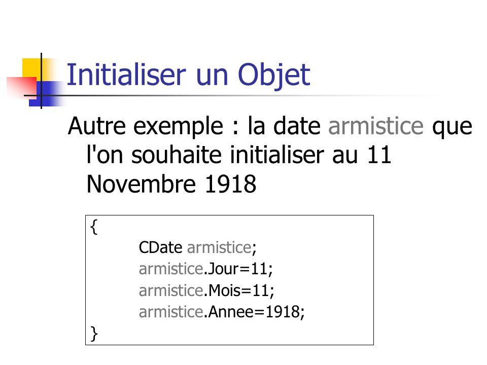 Initialiser un Objet Autre exemple : la date armistice que l on souhaite initialiser au 11 Novembre 1918 { CDate armistice; armistice.Jour=11; armistice.Mois=11; armistice.Annee=1918; }