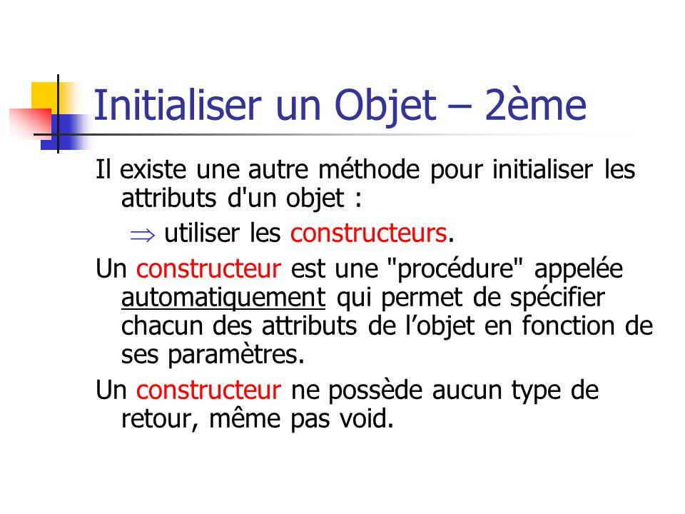 Initialiser un Objet – 2ème Il existe une autre méthode pour initialiser les attributs d un objet : utiliser les constructeurs.