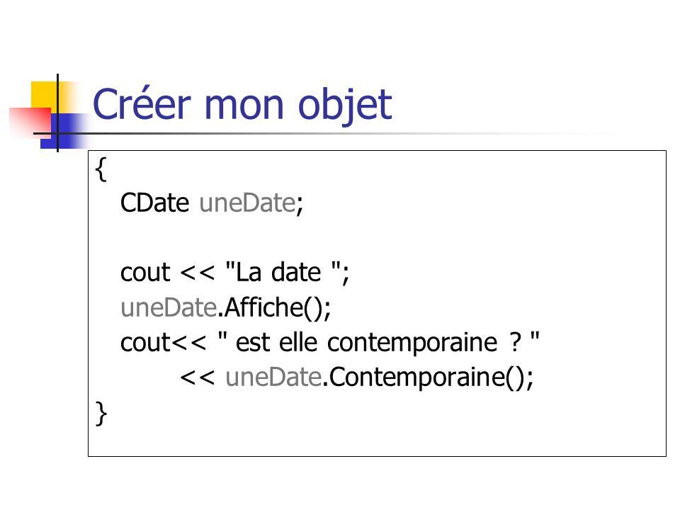 Créer mon objet { CDate uneDate; cout << La date ; uneDate.Affiche(); cout<< est elle contemporaine .