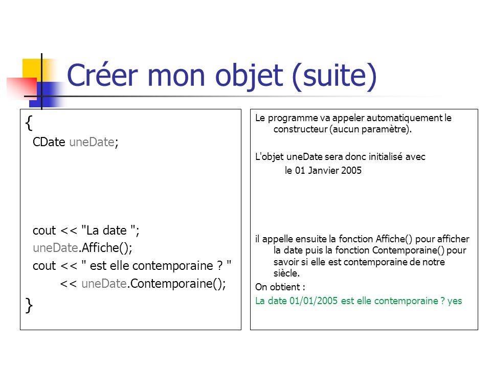 Créer mon objet (suite) { CDate uneDate; cout << La date ; uneDate.Affiche(); cout << est elle contemporaine .