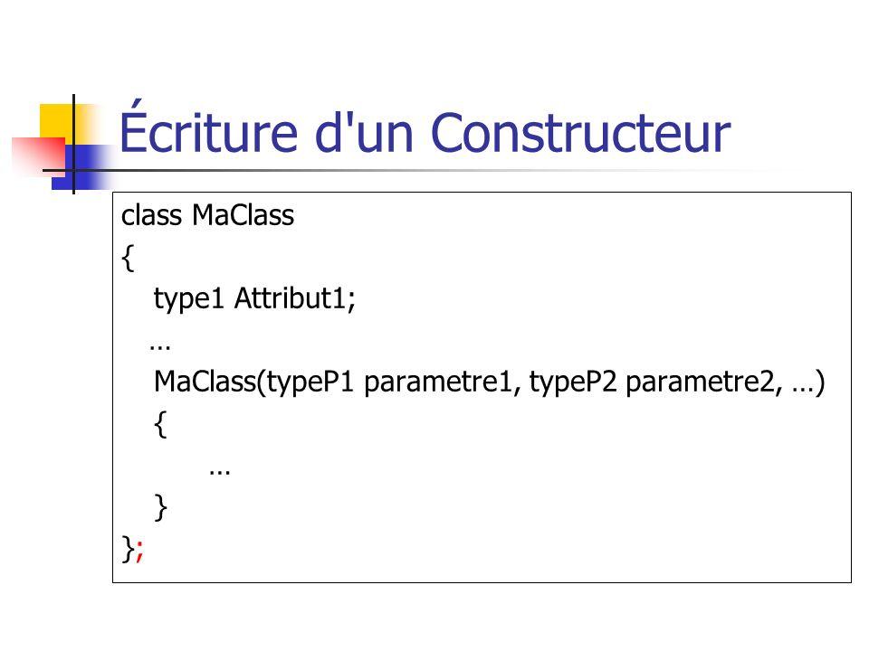 Écriture d un Constructeur class MaClass { type1 Attribut1; … MaClass(typeP1 parametre1, typeP2 parametre2, …) { … } };