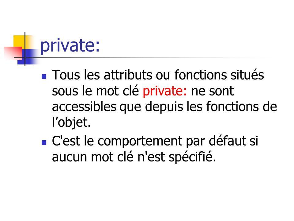 private: Tous les attributs ou fonctions situés sous le mot clé private: ne sont accessibles que depuis les fonctions de lobjet.