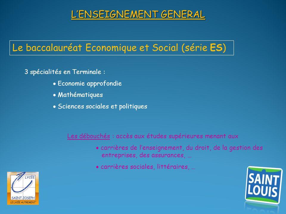 LENSEIGNEMENT GENERAL Le baccalauréat Economique et Social (série ES) 3 spécialités en Terminale : Economie approfondie Mathématiques Sciences sociale