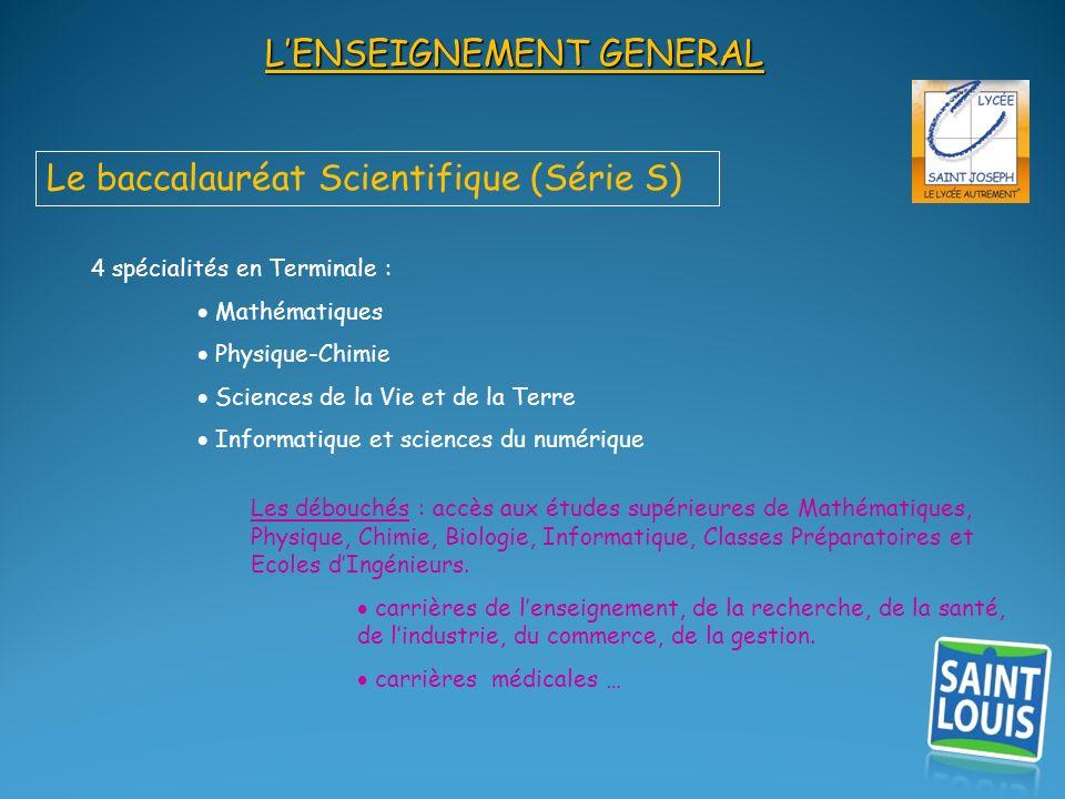 LENSEIGNEMENT GENERAL Le baccalauréat Scientifique (Série S) 4 spécialités en Terminale : Mathématiques Physique-Chimie Sciences de la Vie et de la Te