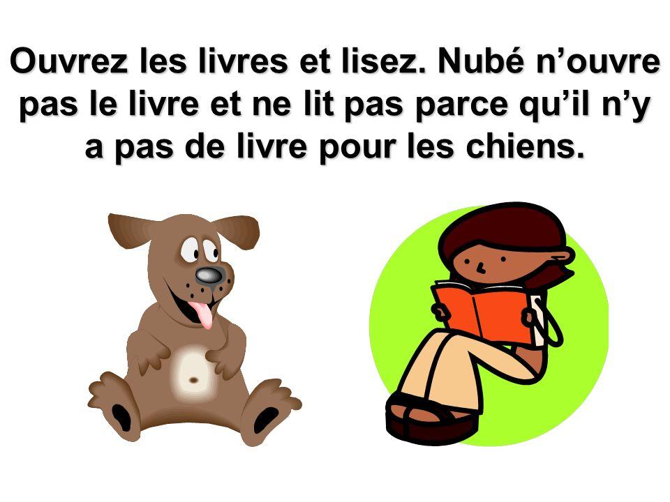 Ouvrez les livres et lisez. Nubé nouvre pas le livre et ne lit pas parce quil ny a pas de livre pour les chiens.