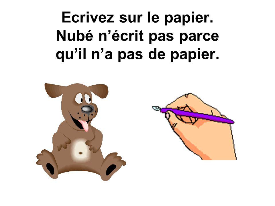 Ecrivez sur le papier. Nubé nécrit pas parce quil na pas de papier.