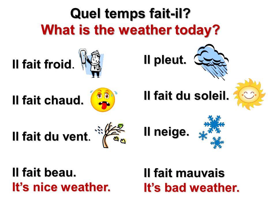 Il fait froid. Il fait chaud. Il fait du vent. Il fait beau. Its nice weather. Il pleut. Il fait du soleil. Il neige. Il fait mauvais Its bad weather.