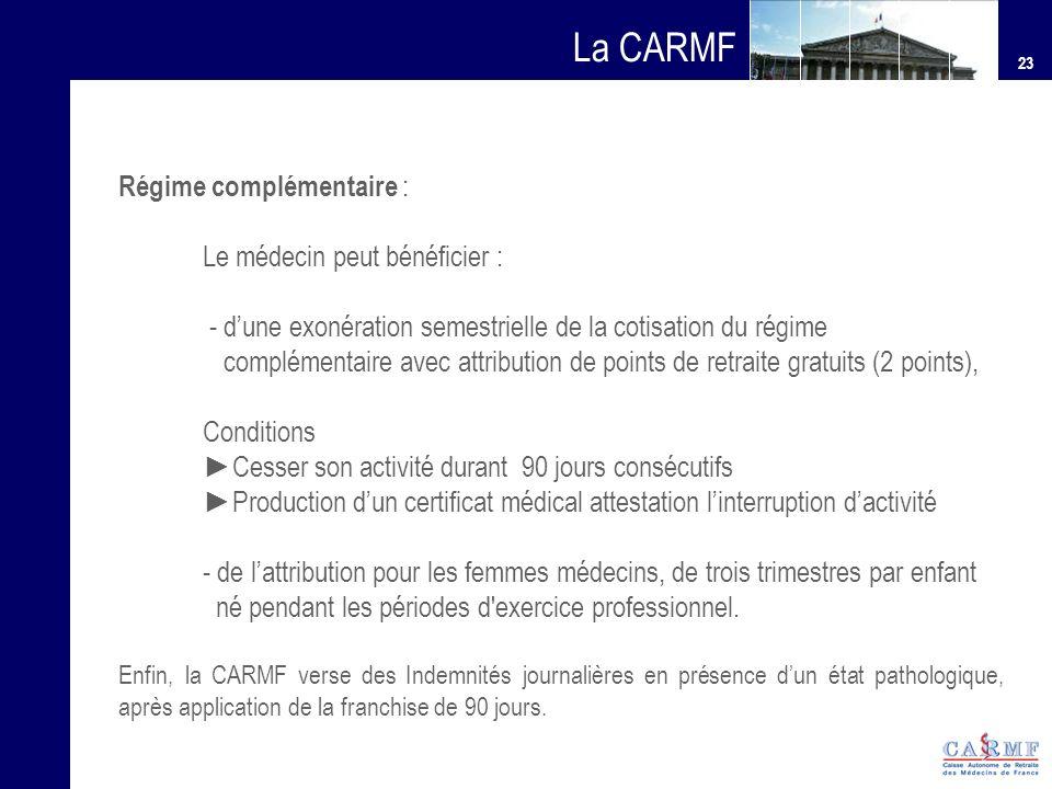 23 La CARMF Régime complémentaire : Le médecin peut bénéficier : - dune exonération semestrielle de la cotisation du régime complémentaire avec attrib