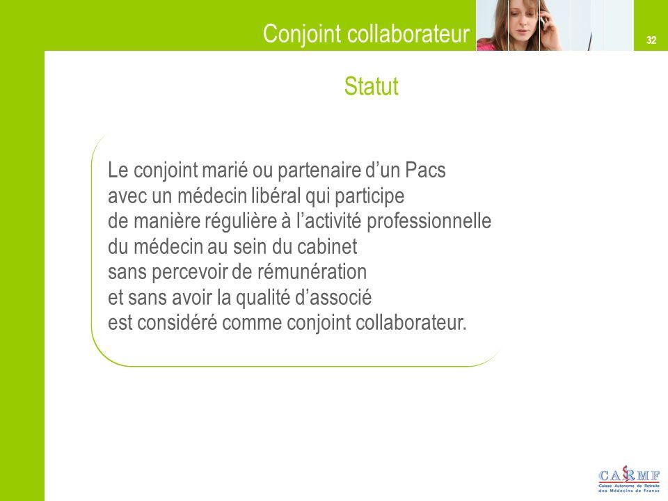 32 Conjoint collaborateur Le conjoint marié ou partenaire dun Pacs avec un médecin libéral qui participe de manière régulière à lactivité professionne