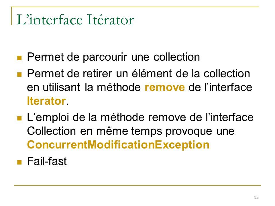 12 Linterface Itérator Permet de parcourir une collection Permet de retirer un élément de la collection en utilisant la méthode remove de linterface Iterator.