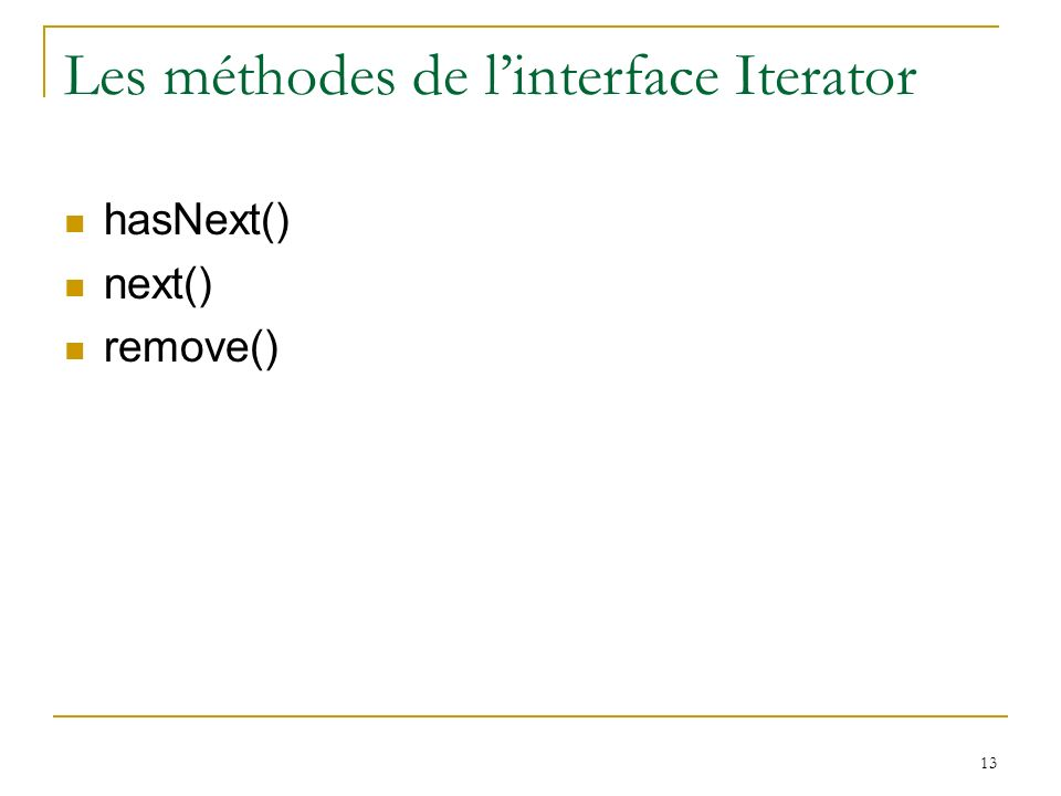 13 Les méthodes de linterface Iterator hasNext() next() remove()