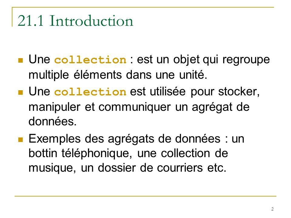 2 21.1 Introduction Une collection : est un objet qui regroupe multiple éléments dans une unité. Une collection est utilisée pour stocker, manipuler e
