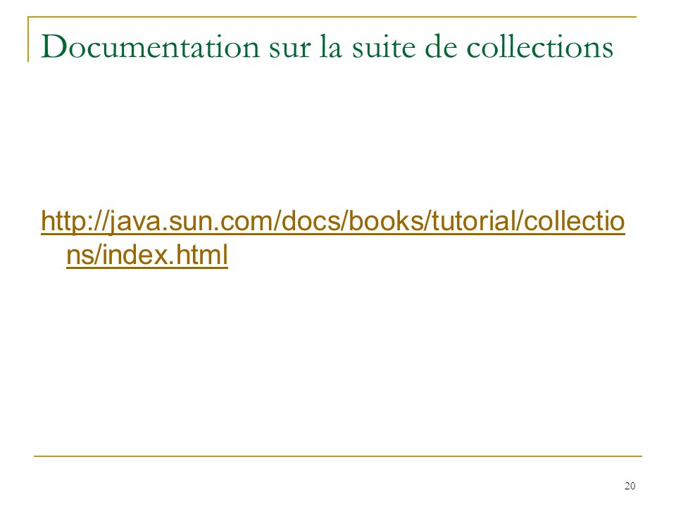 20 Documentation sur la suite de collections http://java.sun.com/docs/books/tutorial/collectio ns/index.html