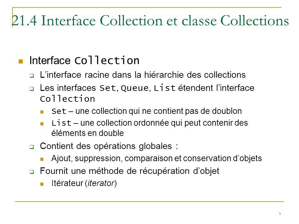 8 21.4 Interface Collection et classe Collections La classe Collections Fournit des méthodes static qui manipule des collections dune façon polymorphe Recherche Tri Etc.