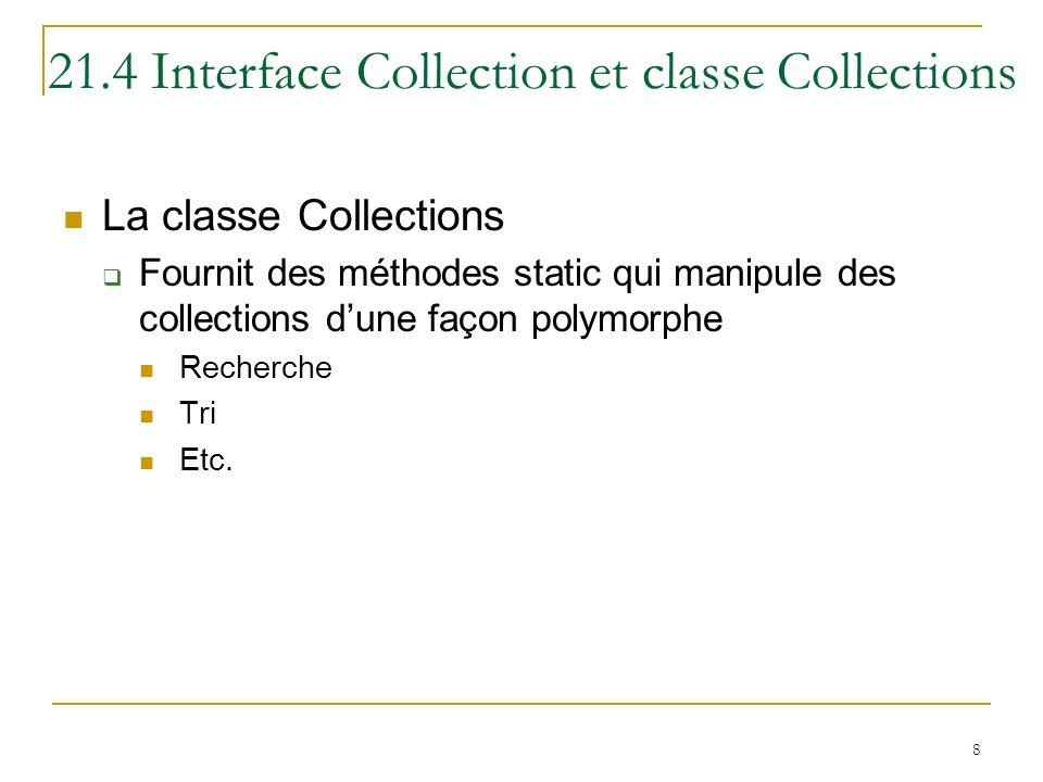 8 21.4 Interface Collection et classe Collections La classe Collections Fournit des méthodes static qui manipule des collections dune façon polymorphe