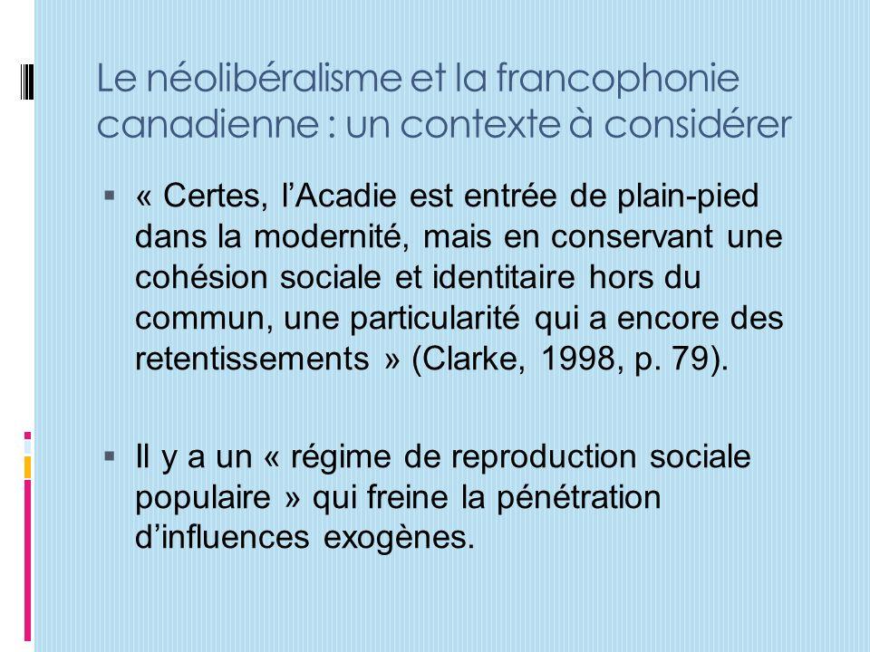 Le néolibéralisme et la francophonie canadienne : un contexte à considérer « Certes, lAcadie est entrée de plain-pied dans la modernité, mais en conservant une cohésion sociale et identitaire hors du commun, une particularité qui a encore des retentissements » (Clarke, 1998, p.