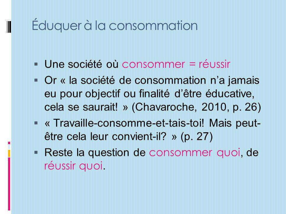 Éduquer à la consommation Une société où consommer = réussir Or « la société de consommation na jamais eu pour objectif ou finalité dêtre éducative, cela se saurait.