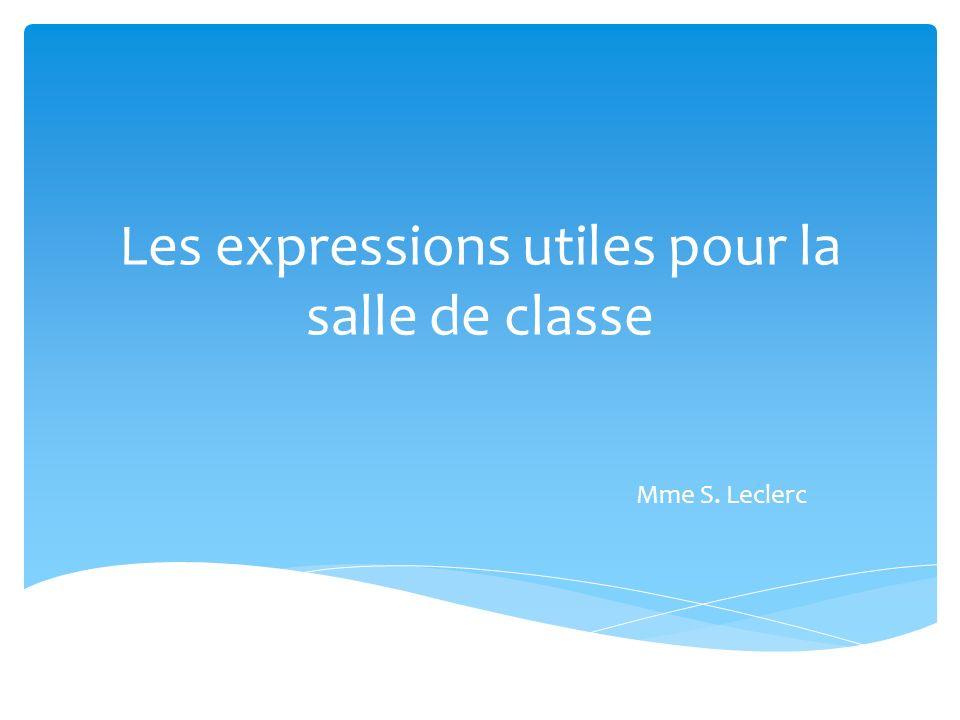 Les expressions utiles pour la salle de classe Mme S. Leclerc