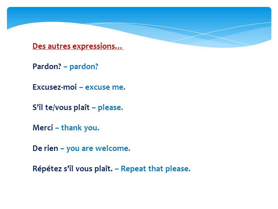 Des autres expressions… Pardon.– pardon. Excusez-moi – excuse me.