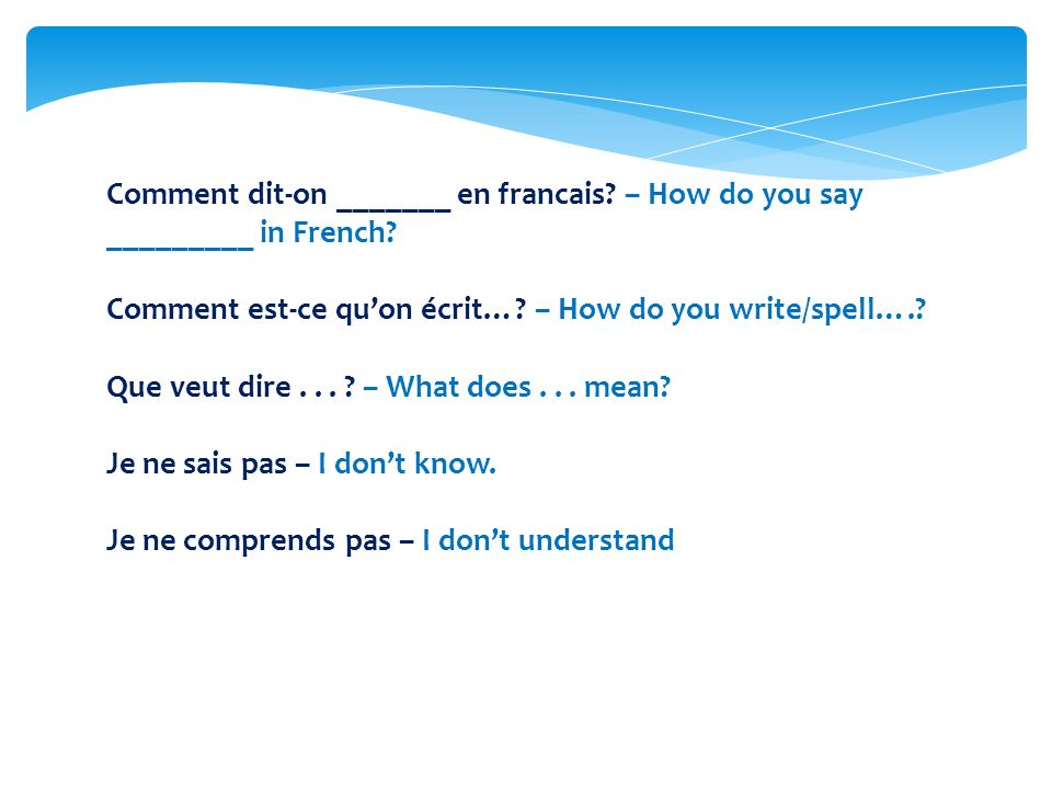 Comment dit-on _______ en francais? – How do you say _________ in French? Comment est-ce quon écrit…? – How do you write/spell….? Que veut dire... ? –