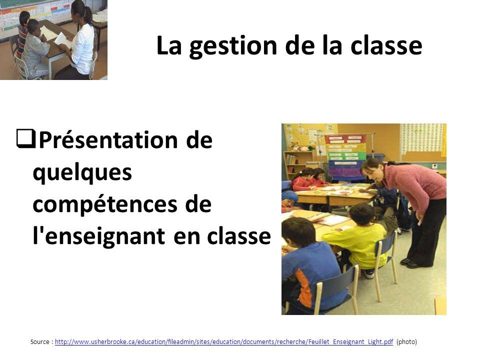 La gestion de la classe Présentation de quelques compétences de l'enseignant en classe Source : http://www.usherbrooke.ca/education/fileadmin/sites/ed