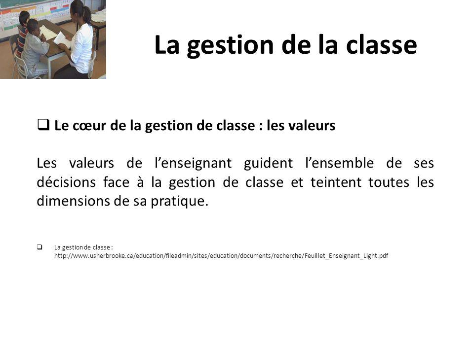 La gestion de la classe Le cœur de la gestion de classe : les valeurs Les valeurs de lenseignant guident lensemble de ses décisions face à la gestion