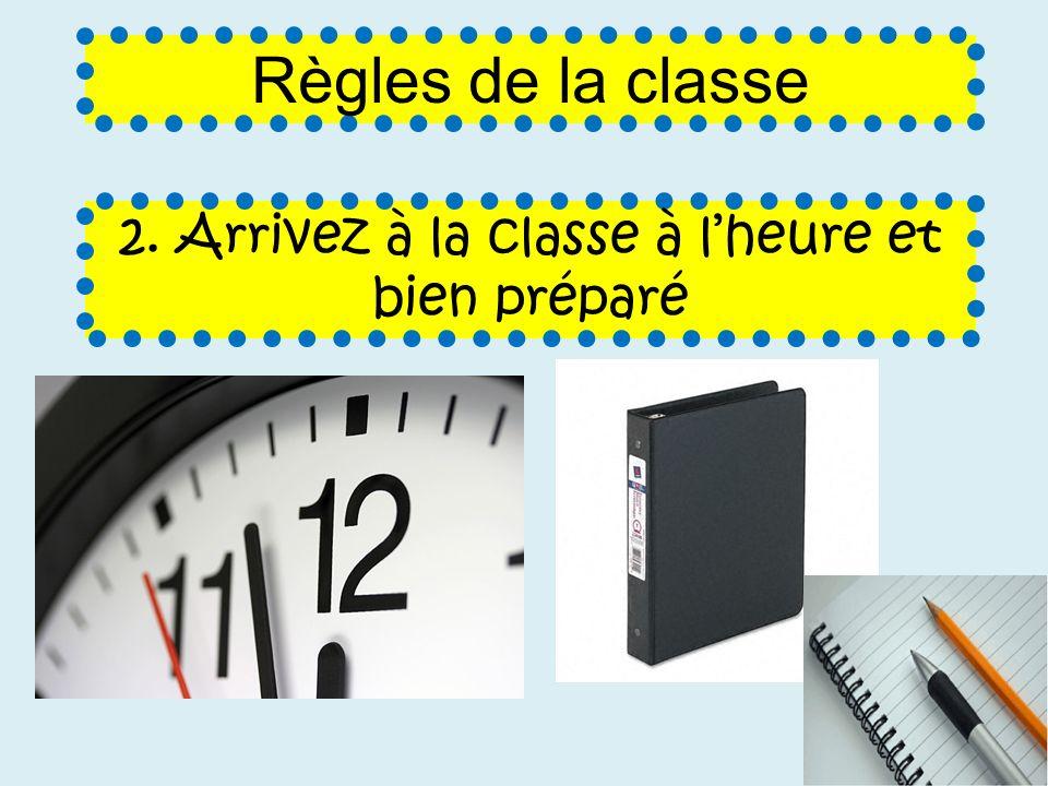 2. Arrivez à la classe à lheure et bien préparé Règles de la classe