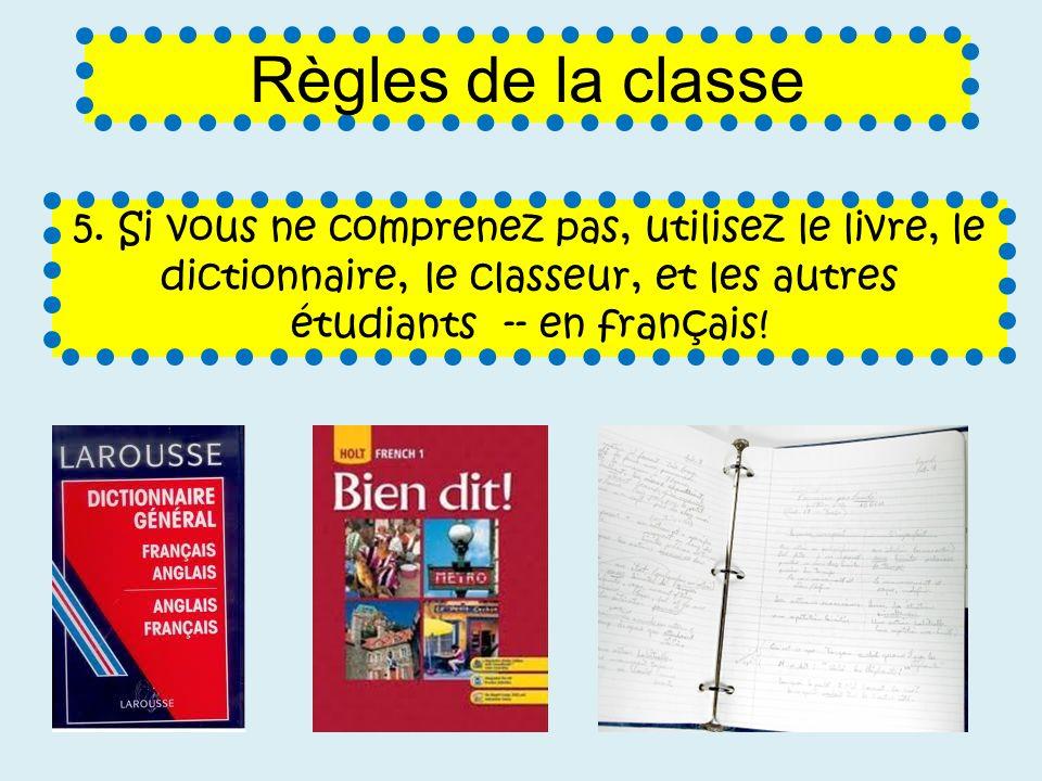 5. Si vous ne comprenez pas, utilisez le livre, le dictionnaire, le classeur, et les autres étudiants -- en français! Règles de la classe