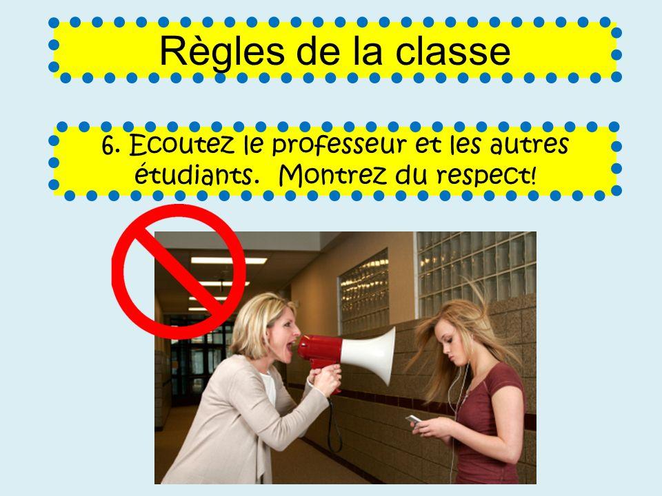 6. Ecoutez le professeur et les autres étudiants. Montrez du respect! Règles de la classe