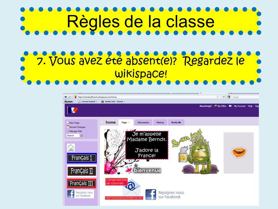 7. Vous avez été absent(e) Regardez le wikispace! Règles de la classe