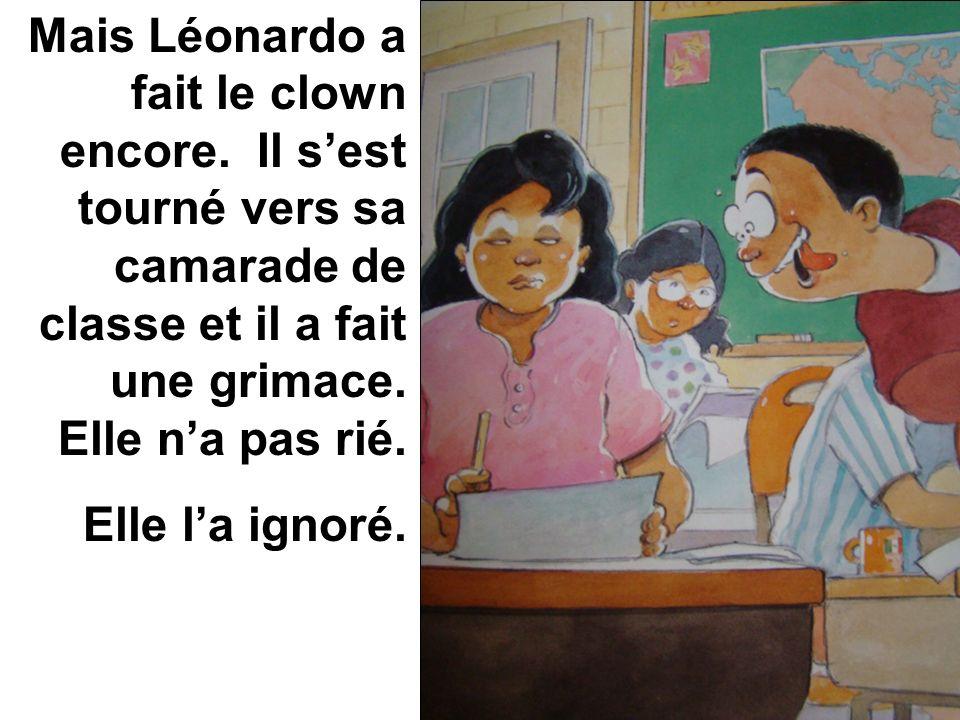 Mais Léonardo a fait le clown encore. Il sest tourné vers sa camarade de classe et il a fait une grimace. Elle na pas rié. Elle la ignoré.