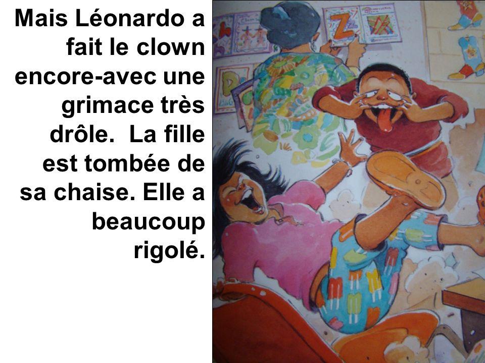 Mais Léonardo a fait le clown encore-avec une grimace très drôle. La fille est tombée de sa chaise. Elle a beaucoup rigolé.