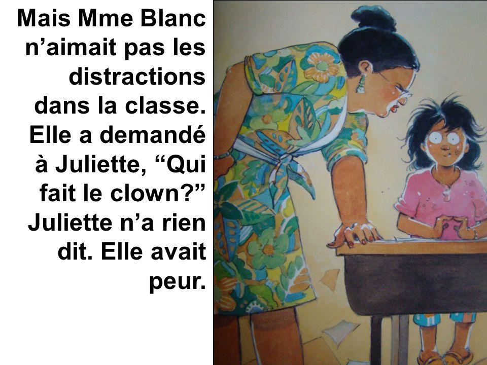 Mais Mme Blanc naimait pas les distractions dans la classe. Elle a demandé à Juliette, Qui fait le clown? Juliette na rien dit. Elle avait peur.