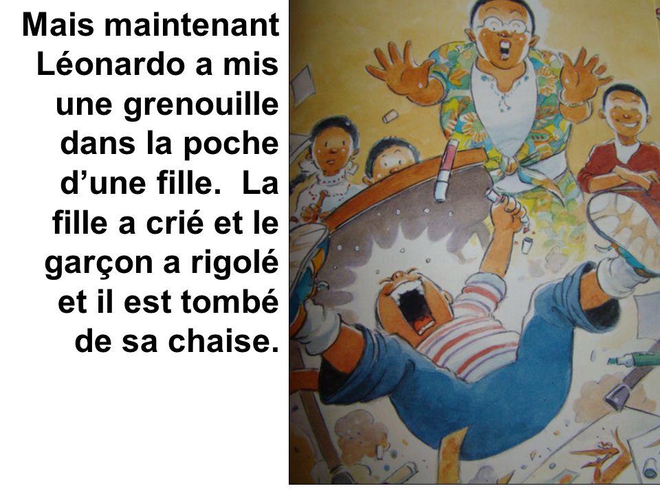 Mais maintenant Léonardo a mis une grenouille dans la poche dune fille. La fille a crié et le garçon a rigolé et il est tombé de sa chaise.