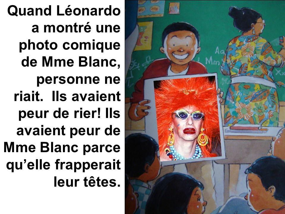 Quand Léonardo a montré une photo comique de Mme Blanc, personne ne riait. Ils avaient peur de rier! Ils avaient peur de Mme Blanc parce quelle frappe