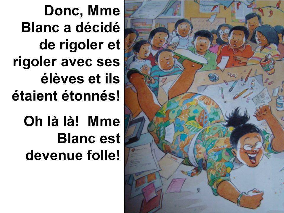 Donc, Mme Blanc a décidé de rigoler et rigoler avec ses élèves et ils étaient étonnés! Oh là là! Mme Blanc est devenue folle!